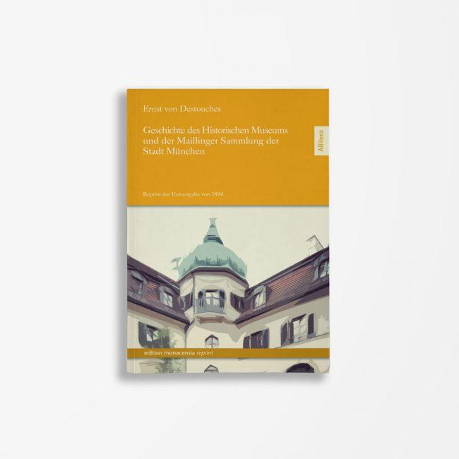Buchcover Ernst von Destouches Geschichte des Historischen Museums und der Maillinger Sammlung der Stadt München