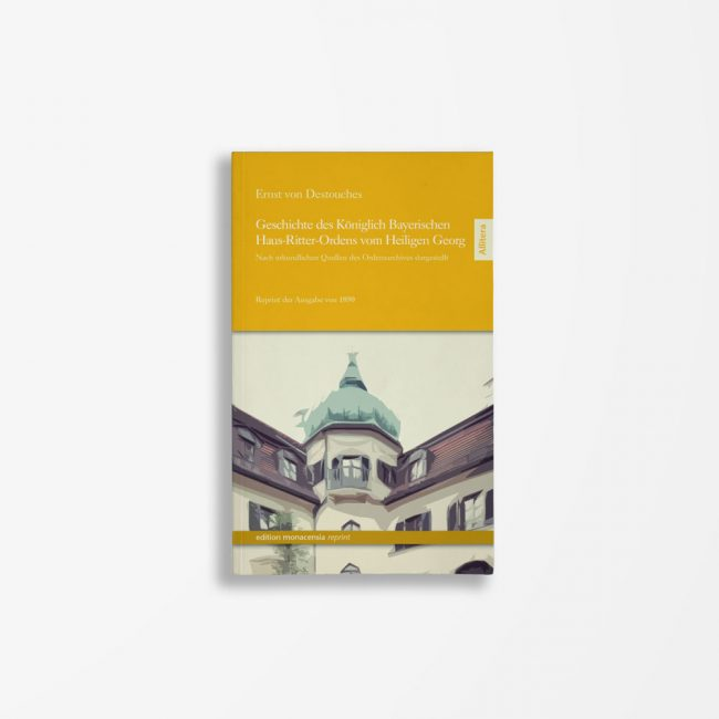 Buchcover Ernst von Destouches Geschichte des Königlich Bayerischen Haus-Ritter-Ordens vom Heiligen Georg. Nach urkundlichen Quellen des Ordensarchivs dargestellt